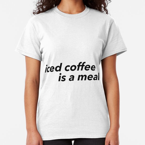 iced coffee is a meal Classic T-Shirt