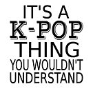 It's A K-Pop Thing You Wouldn't Understand by coolfuntees