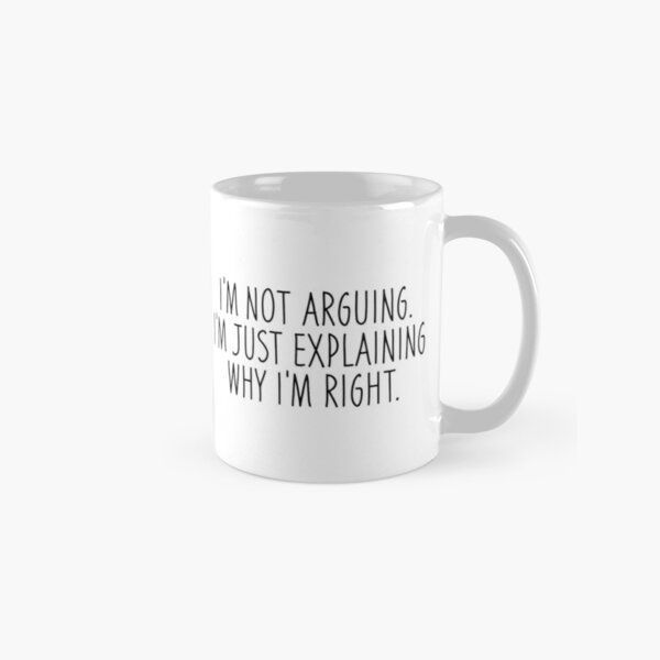 I'm Not Arguing I'm Just Explaining Why I'm Right  Classic Mug