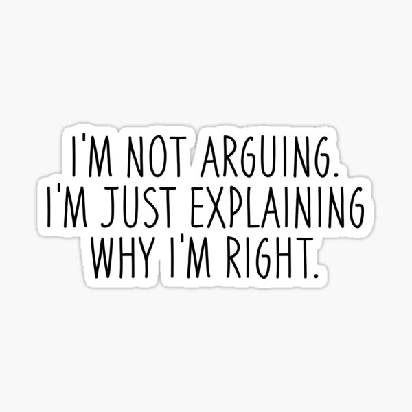 I'm Not Arguing I'm Just Explaining Why I'm Right  Sticker