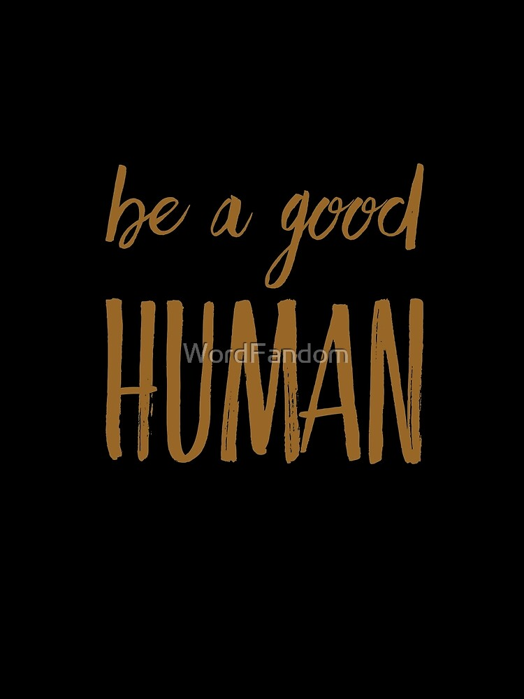 Be a good human  by WordFandom