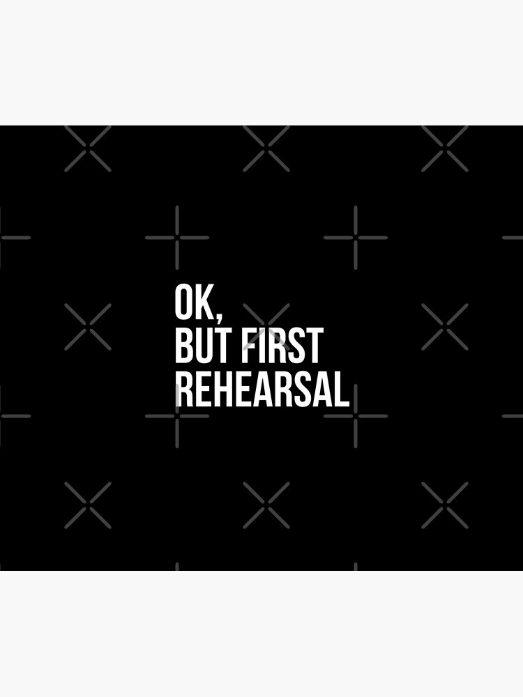 OK, BUT FIRST REHEARSAL by MadEDesigns