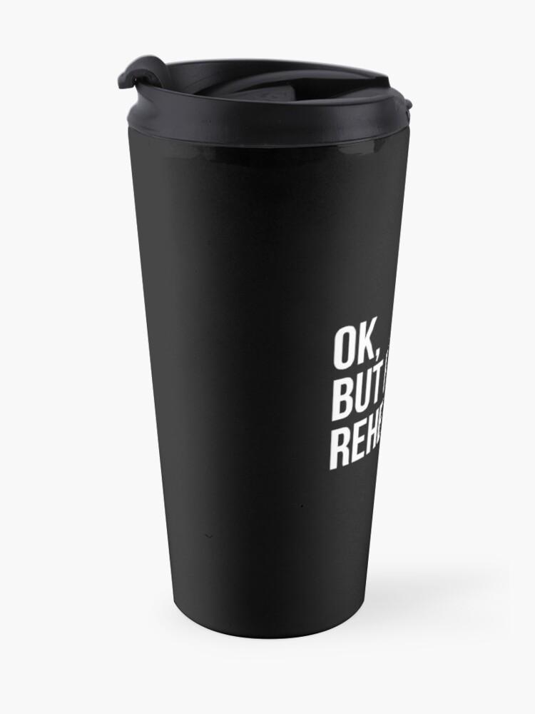 Alternate view of OK, BUT FIRST REHEARSAL Travel Mug