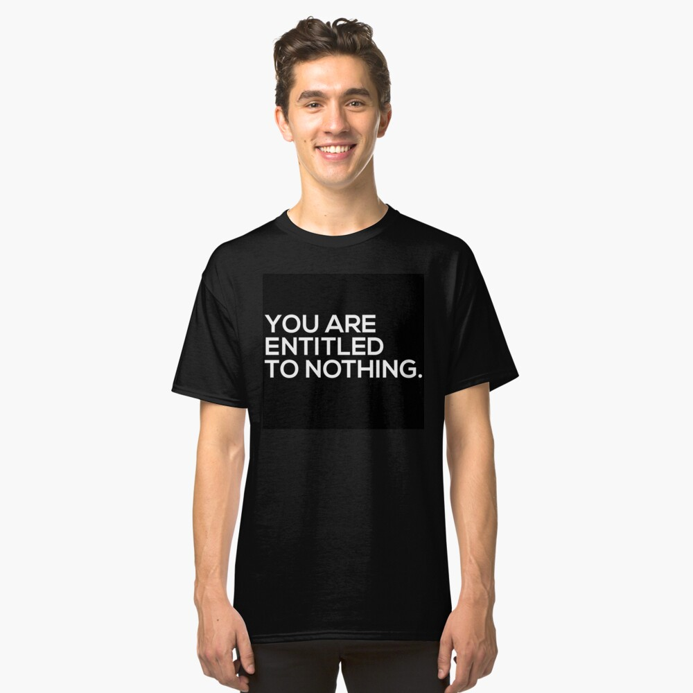 You Are Entitled To Nothing Classic T-Shirt