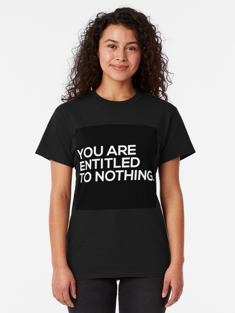 Alternate view of You Are Entitled To Nothing Classic T-Shirt