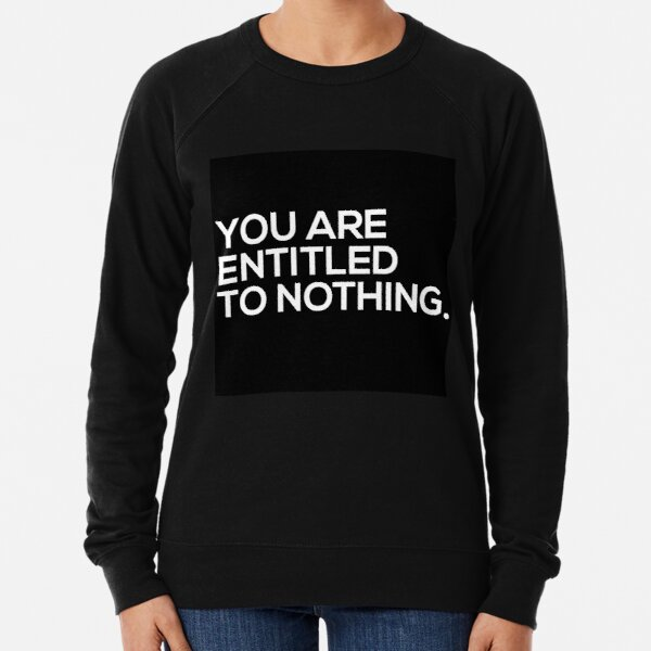 You Are Entitled To Nothing Lightweight Sweatshirt