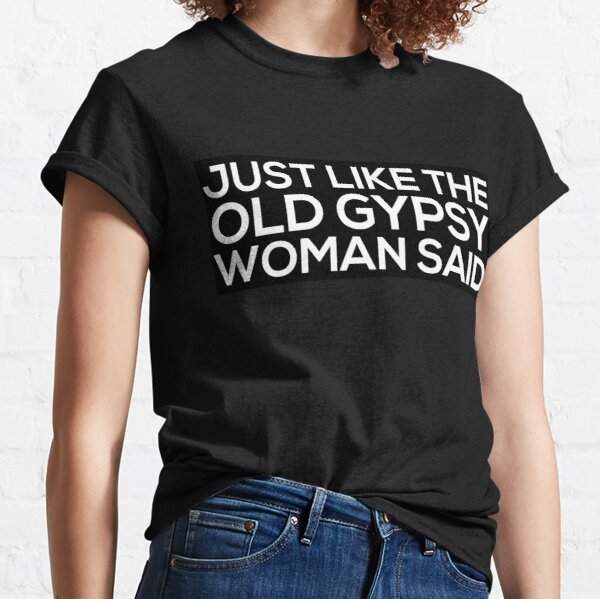 Just Like The Old Gypsy Woman Said Classic T-Shirt