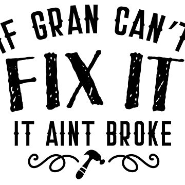If gran can't FIX IT It aint BROKE in black by jazzydevil