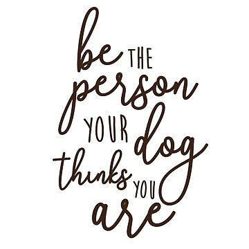 Be the person your dog thinks you are by Designs111