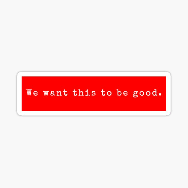 We want this to be good. Sticker
