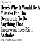 """Here's why it would be a Mistake for Democrats to do Anything that inconveniences Rich Assholes"" Op-Ed by dru1138"