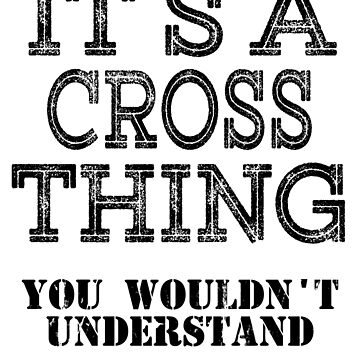 Its A Cross Thing You Wouldnt Understand Funny Cute Gift T Shirt For Men Women Hoodie Sweatshirt Sticker Family Reunion Party by arcadetoystore