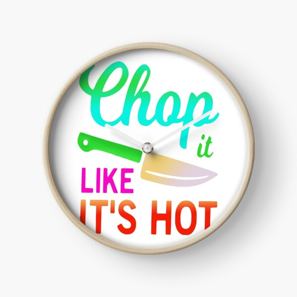 Chop it like it's hot funny quote idiom Clock