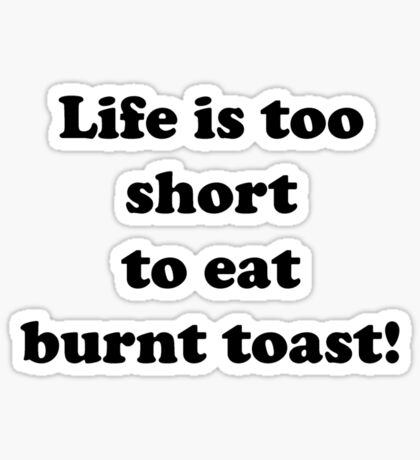 Life is too short to eat burnt toast Sticker