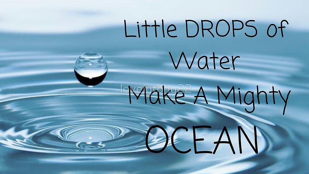 Little Drops Of Water Make A Mighty Ocean by lovelytony22