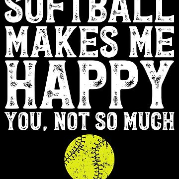 Softball makes me happy you not so much - Softball fan by alexmichel