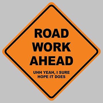 Road work ahead? Uhh yeah I sure hope it does by fandemonium