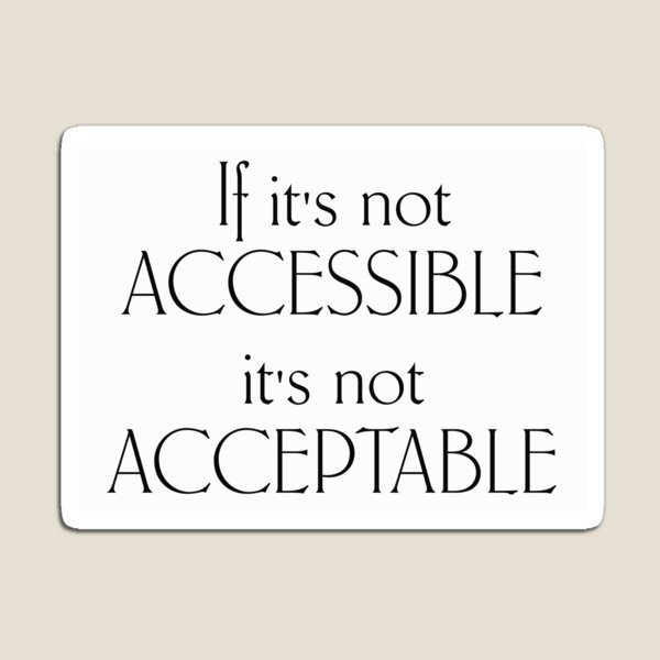 If it's not accessible it's not acceptable - black text Magnet