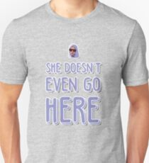 She doesn't even go here! Unisex T-Shirt