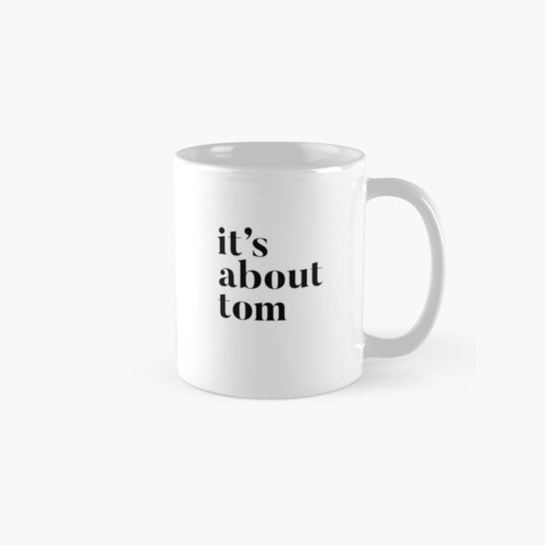 Please don't let it be about Tom - It's about Tom Classic Mug