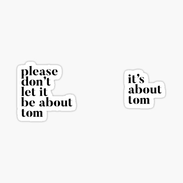 Please don't let it be about Tom - It's about Tom Sticker