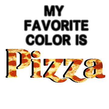 My Favorite Color is Pizza Lover  by TyroDesign