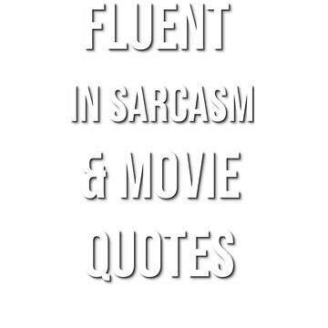 I'M FLUENT IN SARCASM AND MOVIE QUOTES by ShyneR