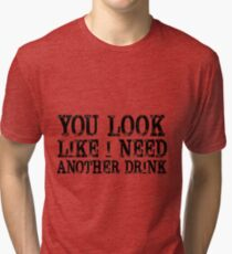 You look like I need another drink Tri-blend T-Shirt