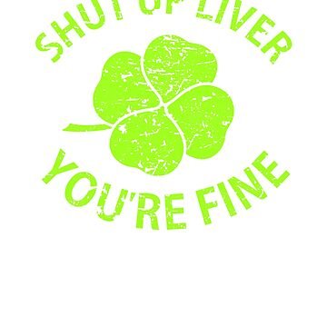 Shut Up Liver You're Fine Clover T Shirt St Patrick's Day  by -WaD-
