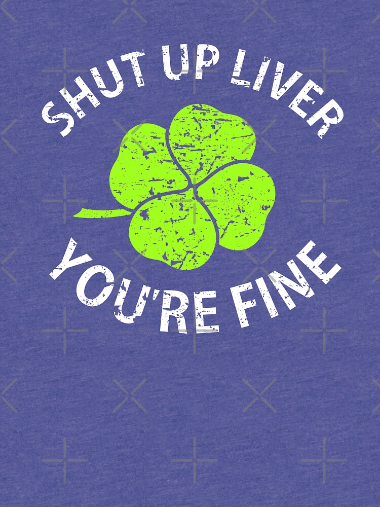 Shut Up Liver You're Fine T Shirt with Four Leaf Clover  by -WaD-