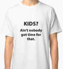 KIDS? AIN'T NOBODY GOT TIME FOR THAT Classic T-Shirt