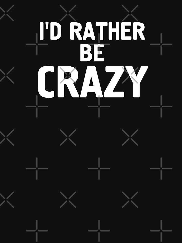 I'd Rather Be Crazy T Shirt by -WaD-
