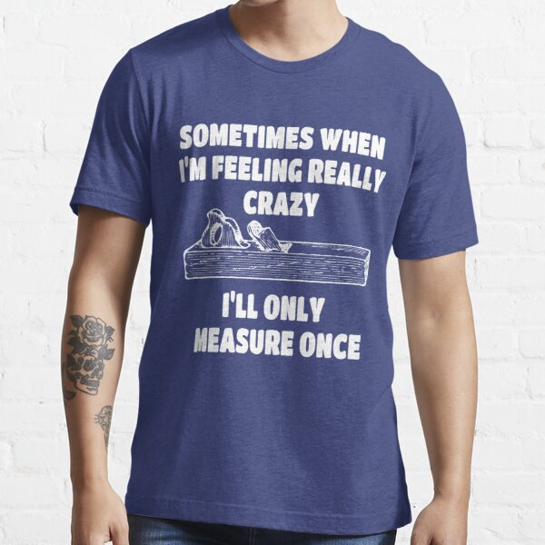 If I'm Feeling Crazy I'll Only Measure Once Woodwork T-Shirt Designs Essential T-Shirt