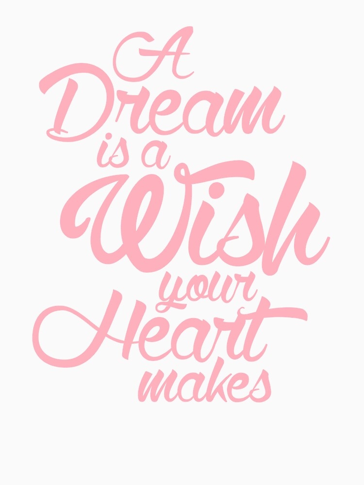 """""""A Dream Is A Wish Your Heart Makes"""" T-shirt by annfrazi ... A Dream Is A Wish Your Heart Makes Shirt"""