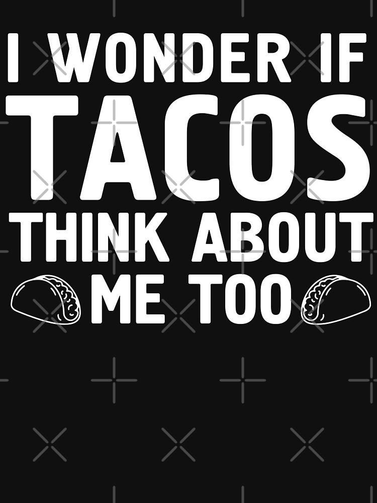 I Wonder If Tacos Think About Me Too | Funny Humorous TShirt by -WaD-