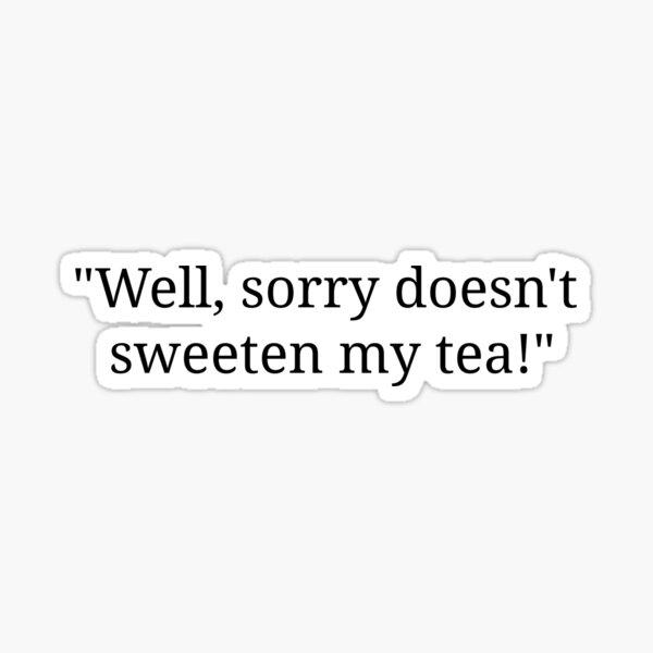 Sorry doesn't sweeten my tea Sticker