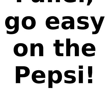 Fuller, go easy on the pepsi! by wigsandtackle
