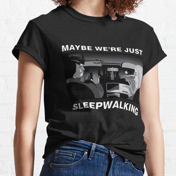 Maybe we're just sleepwalking Classic T-Shirt