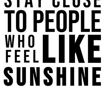 STAY CLOSE TO PEOPLE WHO FEEL LIKE SUNSHINE by ShyneR