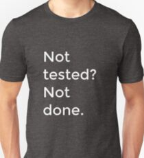 Not tested? Not done. Unisex T-Shirt
