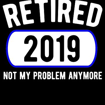 Retired Not My Problem Anymore Funny Retirement Party Gift Shirt by Kimcf