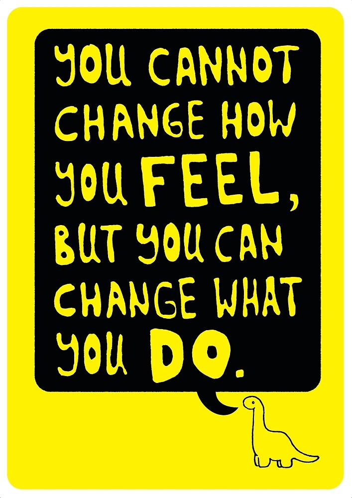 You cannot change how you FEEL, but you can change what you DO by mashedelephants