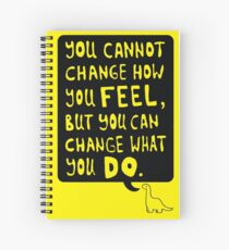 You cannot change how you FEEL, but you can change what you DO Spiral Notebook