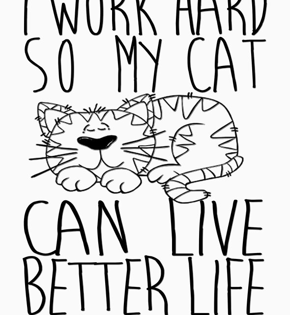 I work hard so my cat can live better life by masonsummer