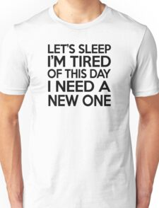 Let's sleep I'm tired of this day I need a new one Unisex T-Shirt