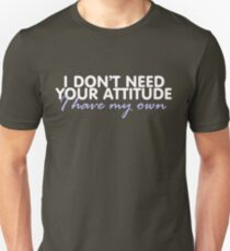 I don't need your attitude, I have my own T-Shirt