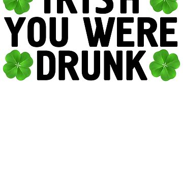Irish You Were Drunk T Shirt St Patrick's Day Shamrock by -WaD-