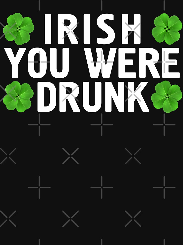 Irish You Were Drunk T Shirt St Patrick's Day Shamrock by -WaD-