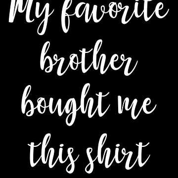 My favorite brother bought me this shirt - Sister by alexmichel