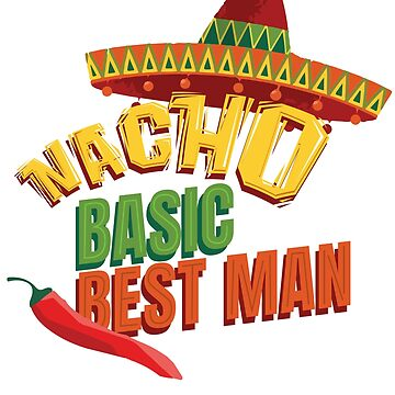Nacho Basic Best Man Bachelor Party Wedding Fun Bro by eaglestyle